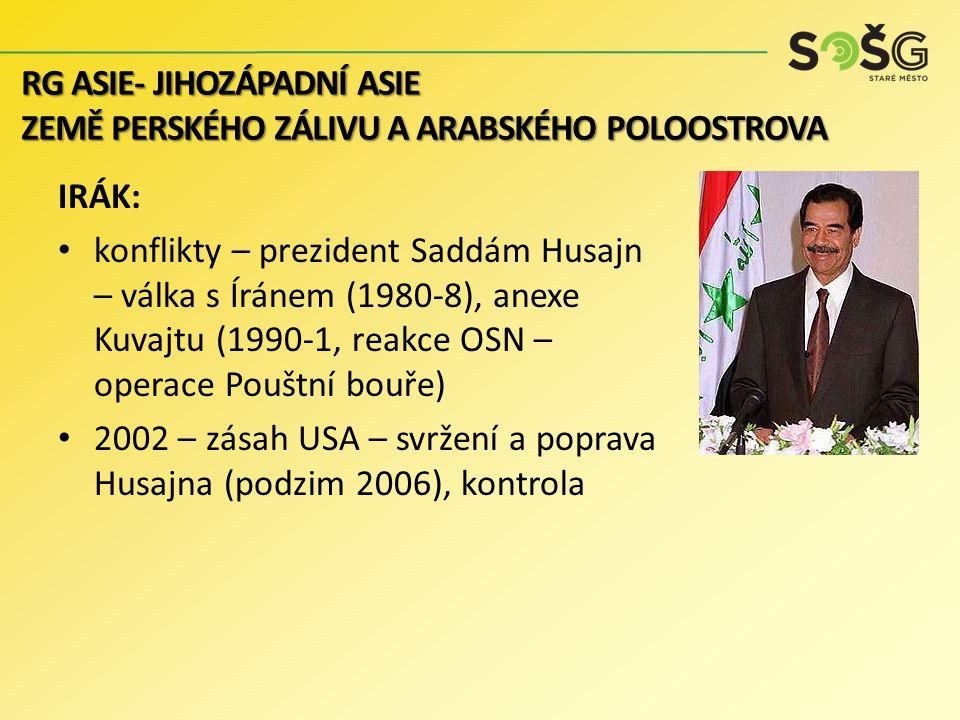 IRÁK: konflikty – prezident Saddám Husajn – válka s Íránem (1980-8), anexe Kuvajtu (1990-1, reakce OSN – operace Pouštní bouře) 2002 – zásah USA – svržení a poprava Husajna (podzim 2006), kontrola RG ASIE- JIHOZÁPADNÍ ASIE ZEMĚ PERSKÉHO ZÁLIVU A ARABSKÉHO POLOOSTROVA