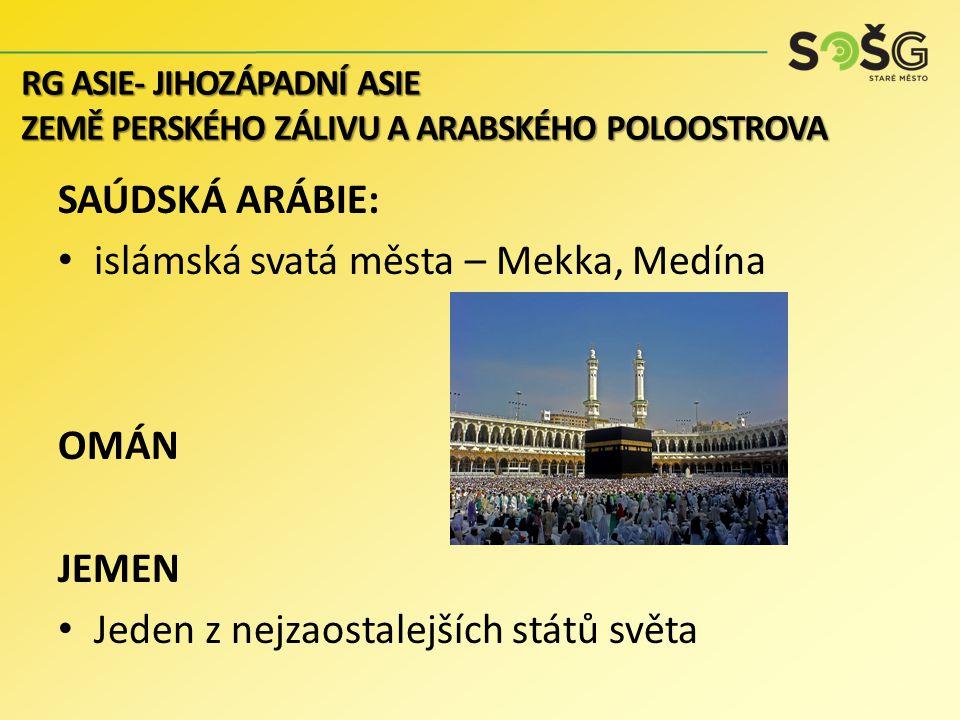 SAÚDSKÁ ARÁBIE: islámská svatá města – Mekka, Medína OMÁN JEMEN Jeden z nejzaostalejších států světa RG ASIE- JIHOZÁPADNÍ ASIE ZEMĚ PERSKÉHO ZÁLIVU A ARABSKÉHO POLOOSTROVA