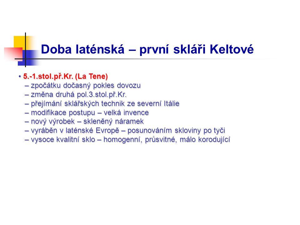 Doba laténská – první skláři Keltové 5.-1.stol.př.Kr. (La Tene) 5.-1.stol.př.Kr. (La Tene) – zpočátku dočasný pokles dovozu – zpočátku dočasný pokles