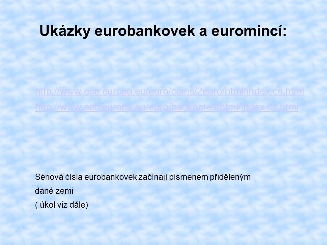 Ukázky eurobankovek a euromincí: http://www.ecb.europa.eu/euro/coins/2euro/html/index.cs.html http://www.ecb.europa.eu/euro/banknotes/html/index.cs.html Sériová čísla eurobankovek začínají písmenem přiděleným dané zemi ( úkol viz dále)