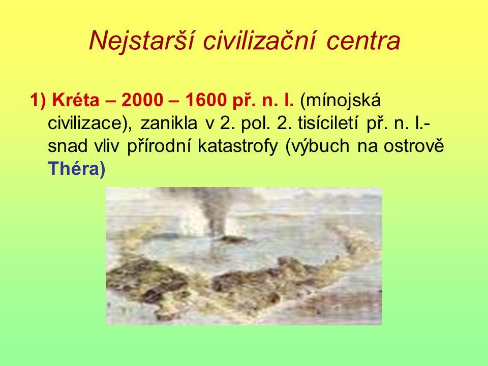 Nejstarší civilizační centra 1) Kréta – 2000 – 1600 př. n. l. (mínojská civilizace), zanikla v 2. pol. 2. tisíciletí př. n. l.- snad vliv přírodní kat