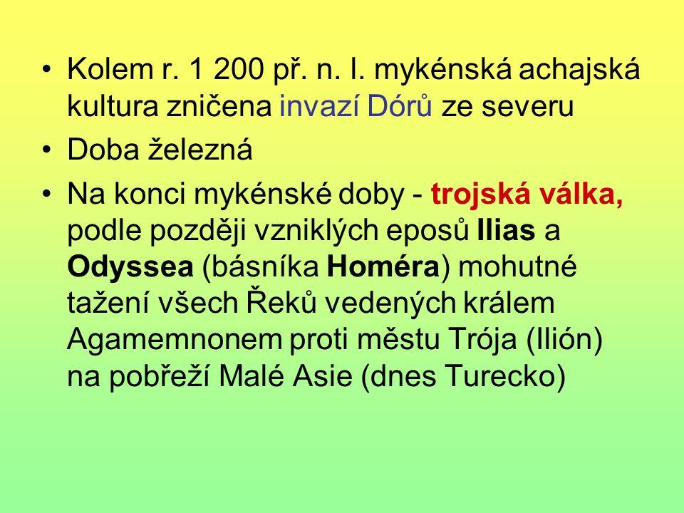 Kolem r. 1 200 př. n. l. mykénská achajská kultura zničena invazí Dórů ze severu Doba železná Na konci mykénské doby - trojská válka, podle později vz