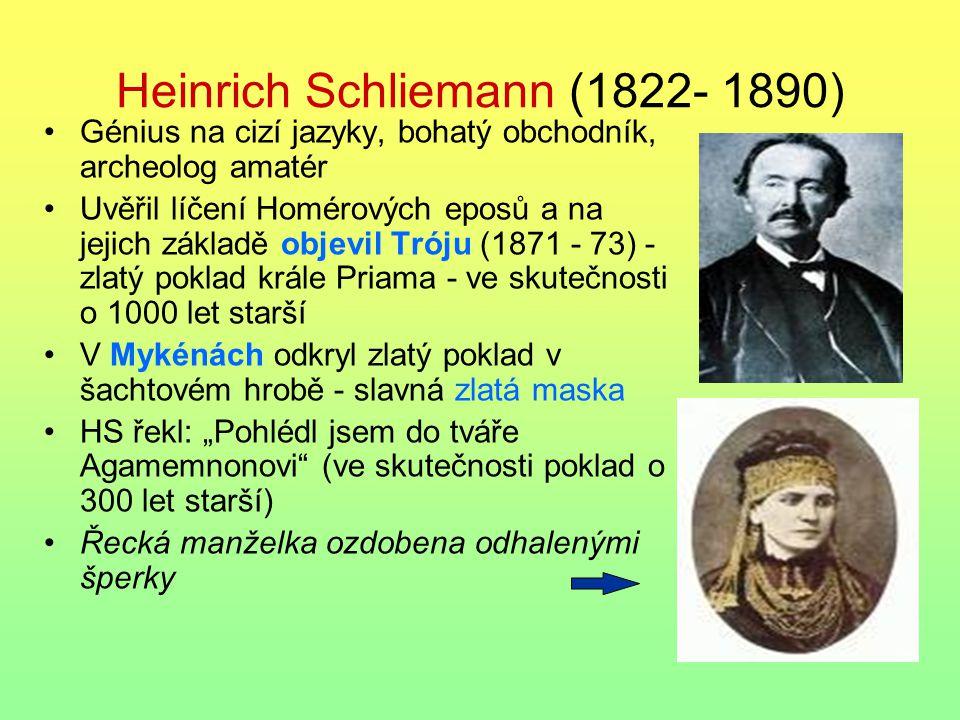 Heinrich Schliemann (1822- 1890) Génius na cizí jazyky, bohatý obchodník, archeolog amatér Uvěřil líčení Homérových eposů a na jejich základě objevil