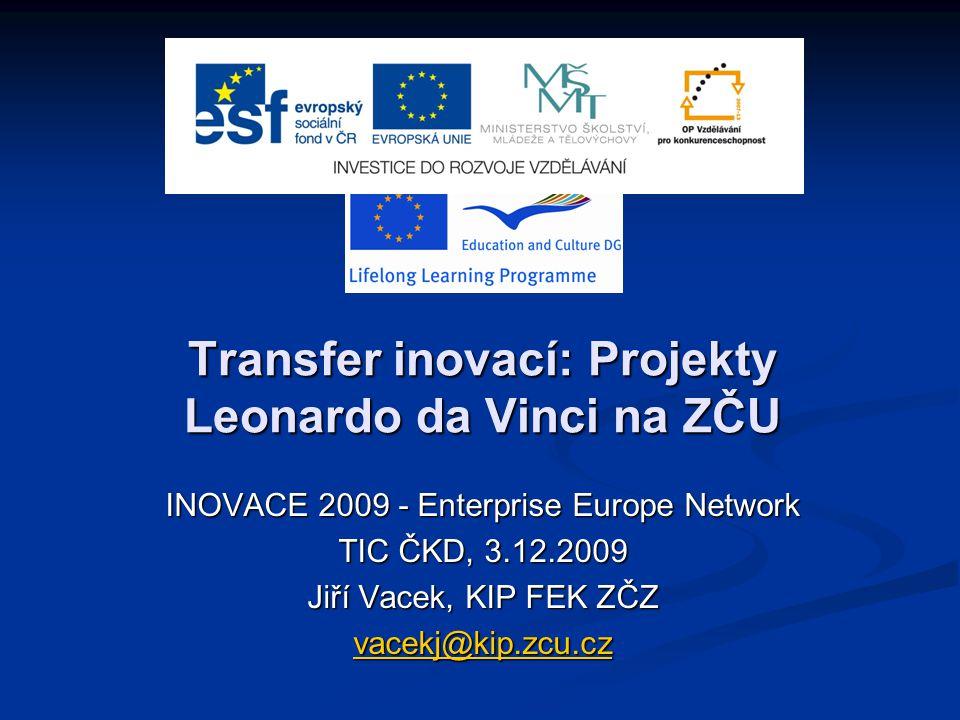 Transfer inovací: Projekty Leonardo da Vinci na ZČU INOVACE 2009 - Enterprise Europe Network TIC ČKD, 3.12.2009 Jiří Vacek, KIP FEK ZČZ vacekj@kip.zcu.cz