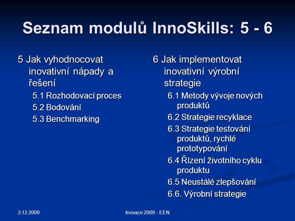 Seznam modulů InnoSkills: 5 - 6 5 Jak vyhodnocovat inovativní nápady a řešení 5.1 Rozhodovací proces 5.2 Bodování 5.3 Benchmarking 6 Jak implementovat inovativní výrobní strategie 6.1 Metody vývoje nových produktů 6.2 Strategie recyklace 6.3 Strategie testování produktů, rychlé prototypování 6.4 Řízení životního cyklu produktu 6.5 Neustálé zlepšování 6.6.