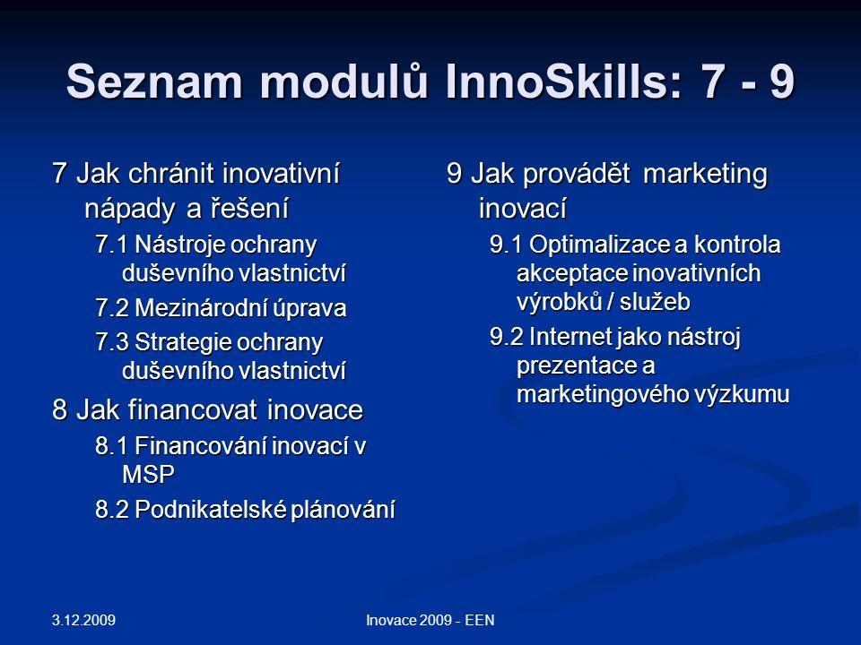Seznam modulů InnoSkills: 7 - 9 7 Jak chránit inovativní nápady a řešení 7.1 Nástroje ochrany duševního vlastnictví 7.2 Mezinárodní úprava 7.3 Strategie ochrany duševního vlastnictví 8 Jak financovat inovace 8.1 Financování inovací v MSP 8.2 Podnikatelské plánování 9 Jak provádět marketing inovací 9.1 Optimalizace a kontrola akceptace inovativních výrobků / služeb 9.2 Internet jako nástroj prezentace a marketingového výzkumu 3.12.2009 Inovace 2009 - EEN