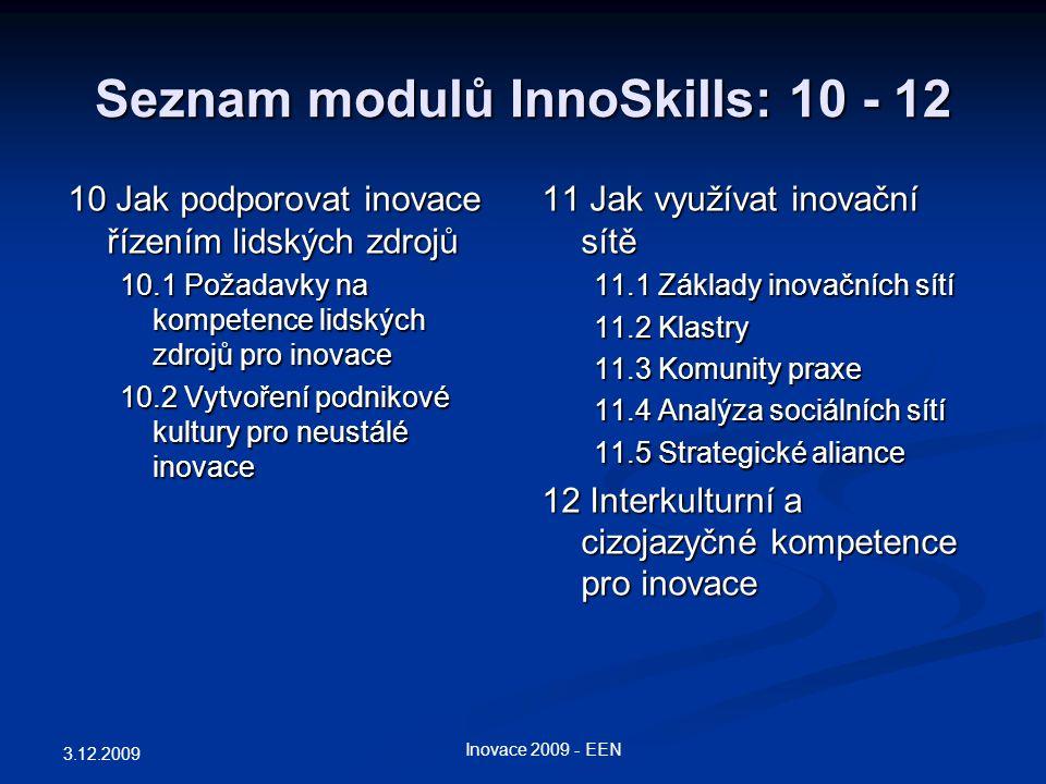 Seznam modulů InnoSkills: 10 - 12 11 Jak využívat inovační sítě 11.1 Základy inovačních sítí 11.2 Klastry 11.3 Komunity praxe 11.4 Analýza sociálních sítí 11.5 Strategické aliance 12 Interkulturní a cizojazyčné kompetence pro inovace 3.12.2009 Inovace 2009 - EEN 10 Jak podporovat inovace řízením lidských zdrojů 10.1 Požadavky na kompetence lidských zdrojů pro inovace 10.2 Vytvoření podnikové kultury pro neustálé inovace