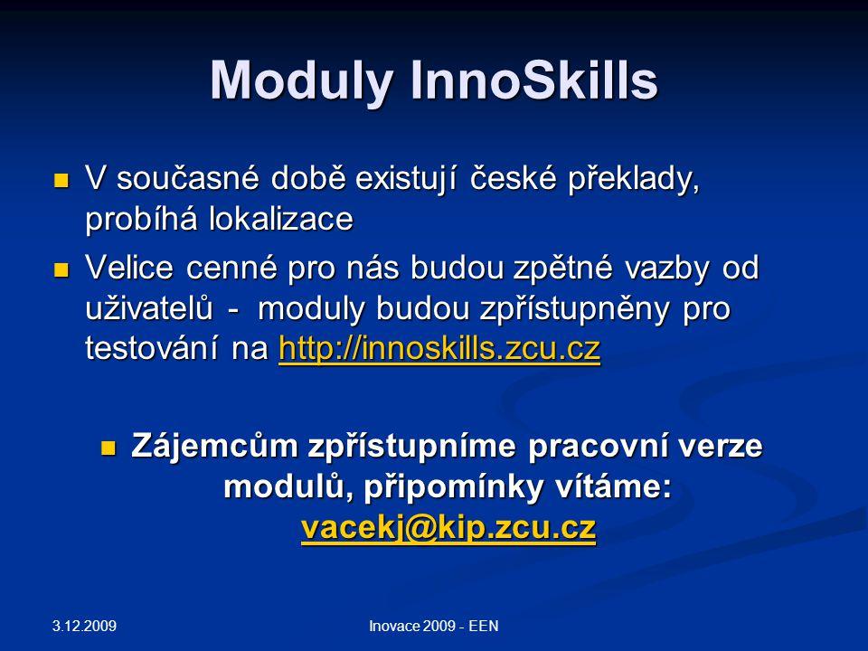 Moduly InnoSkills V současné době existují české překlady, probíhá lokalizace V současné době existují české překlady, probíhá lokalizace Velice cenné pro nás budou zpětné vazby od uživatelů - moduly budou zpřístupněny pro testování na http://innoskills.zcu.cz Velice cenné pro nás budou zpětné vazby od uživatelů - moduly budou zpřístupněny pro testování na http://innoskills.zcu.czhttp://innoskills.zcu.cz Zájemcům zpřístupníme pracovní verze modulů, připomínky vítáme: vacekj@kip.zcu.cz Zájemcům zpřístupníme pracovní verze modulů, připomínky vítáme: vacekj@kip.zcu.cz vacekj@kip.zcu.cz 3.12.2009 Inovace 2009 - EEN