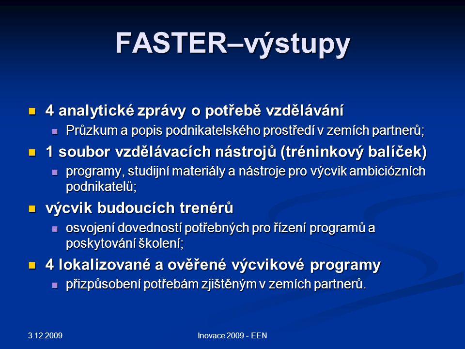 FASTER–výstupy 4 analytické zprávy o potřebě vzdělávání 4 analytické zprávy o potřebě vzdělávání Průzkum a popis podnikatelského prostředí v zemích partnerů; Průzkum a popis podnikatelského prostředí v zemích partnerů; 1 soubor vzdělávacích nástrojů (tréninkový balíček) 1 soubor vzdělávacích nástrojů (tréninkový balíček) programy, studijní materiály a nástroje pro výcvik ambiciózních podnikatelů; programy, studijní materiály a nástroje pro výcvik ambiciózních podnikatelů; výcvik budoucích trenérů výcvik budoucích trenérů osvojení dovedností potřebných pro řízení programů a poskytování školení; osvojení dovedností potřebných pro řízení programů a poskytování školení; 4 lokalizované a ověřené výcvikové programy 4 lokalizované a ověřené výcvikové programy přizpůsobení potřebám zjištěným v zemích partnerů.