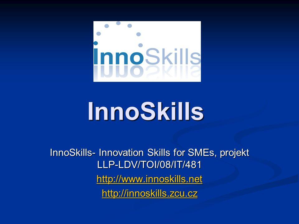 InnoSkills InnoSkills- Innovation Skills for SMEs, projekt LLP-LDV/TOI/08/IT/481 http://www.innoskills.net http://innoskills.zcu.cz