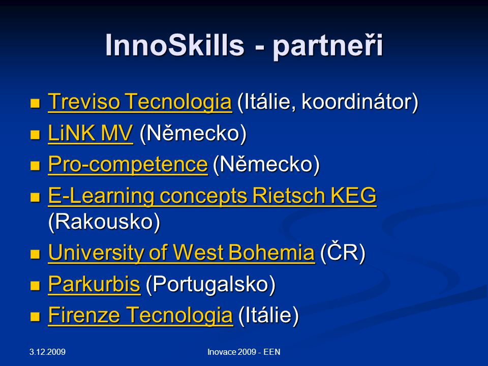 InnoSkills - partneři Treviso Tecnologia (Itálie, koordinátor) Treviso Tecnologia (Itálie, koordinátor) Treviso Tecnologia Treviso Tecnologia LiNK MV (Německo) LiNK MV (Německo) LiNK MV LiNK MV Pro-competence (Německo) Pro-competence (Německo) Pro-competence E-Learning concepts Rietsch KEG (Rakousko) E-Learning concepts Rietsch KEG (Rakousko) E-Learning concepts Rietsch KEG E-Learning concepts Rietsch KEG University of West Bohemia (ČR) University of West Bohemia (ČR) University of West Bohemia University of West Bohemia Parkurbis (Portugalsko) Parkurbis (Portugalsko) Parkurbis Firenze Tecnologia (Itálie) Firenze Tecnologia (Itálie) Firenze Tecnologia Firenze Tecnologia 3.12.2009 Inovace 2009 - EEN