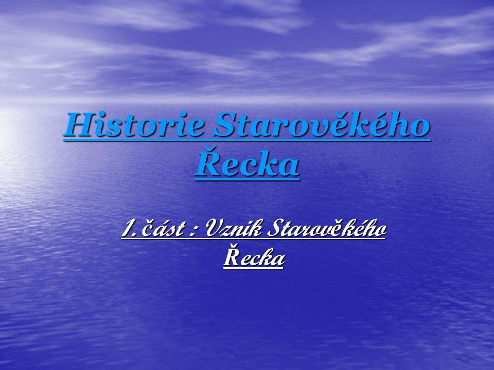 Vznik Starov ě kého Ř ecka Starověké Řecko vzniklo u Egejského moře Starověké Řecko vzniklo u Egejského moře Dá se říci, že bylo jedním z hlavních míst vzestupu první civilizace v celé Evropě Dá se říci, že bylo jedním z hlavních míst vzestupu první civilizace v celé Evropě Řecká kultura dosáhla značného věhlasu Řecká kultura dosáhla značného věhlasu Vztahuje se také na ostatní oblasti starověké řecké kultury v oblasti Středozemního moře: egejské ostrovy, Kypr, pobřeží Malé Asie, Sicílie a jižní Itálie.