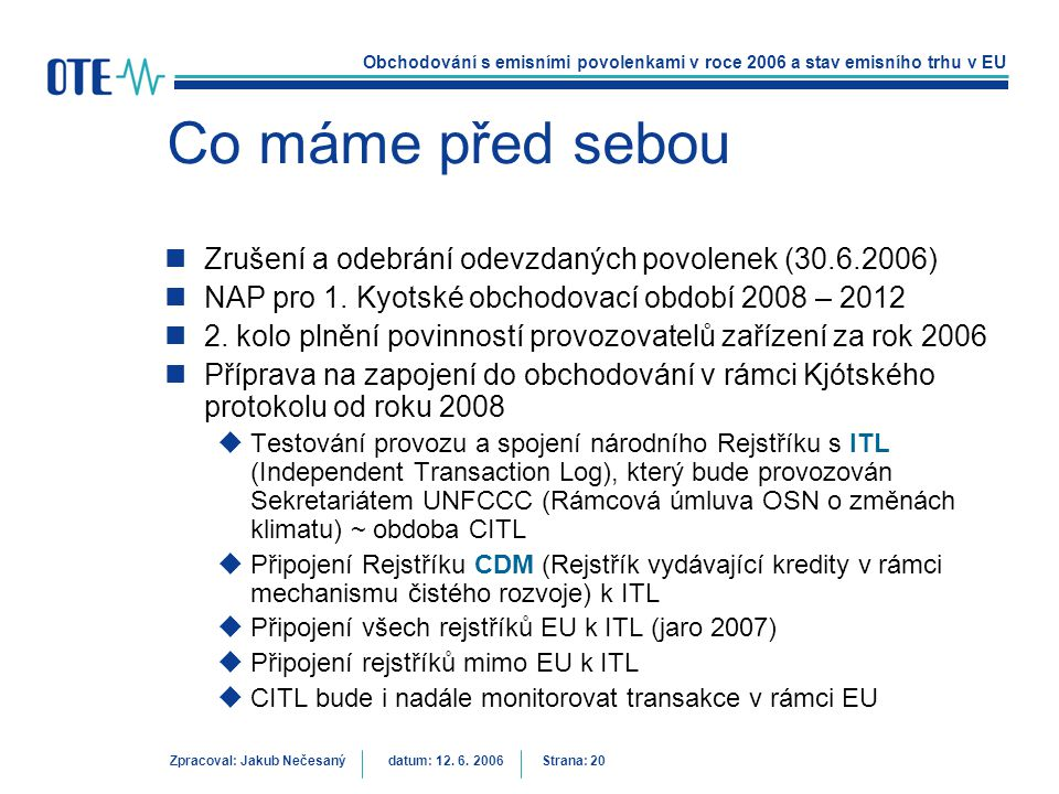 Obchodování s emisními povolenkami v roce 2006 a stav emisního trhu v EU Zpracoval: Jakub Nečesanýdatum: 12. 6. 2006 Strana: 20 Co máme před sebou Zru