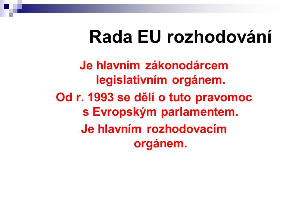 Rada EU rozhodování Je hlavním zákonodárcem legislativním orgánem. Od r. 1993 se dělí o tuto pravomoc s Evropským parlamentem. Je hlavním rozhodovacím