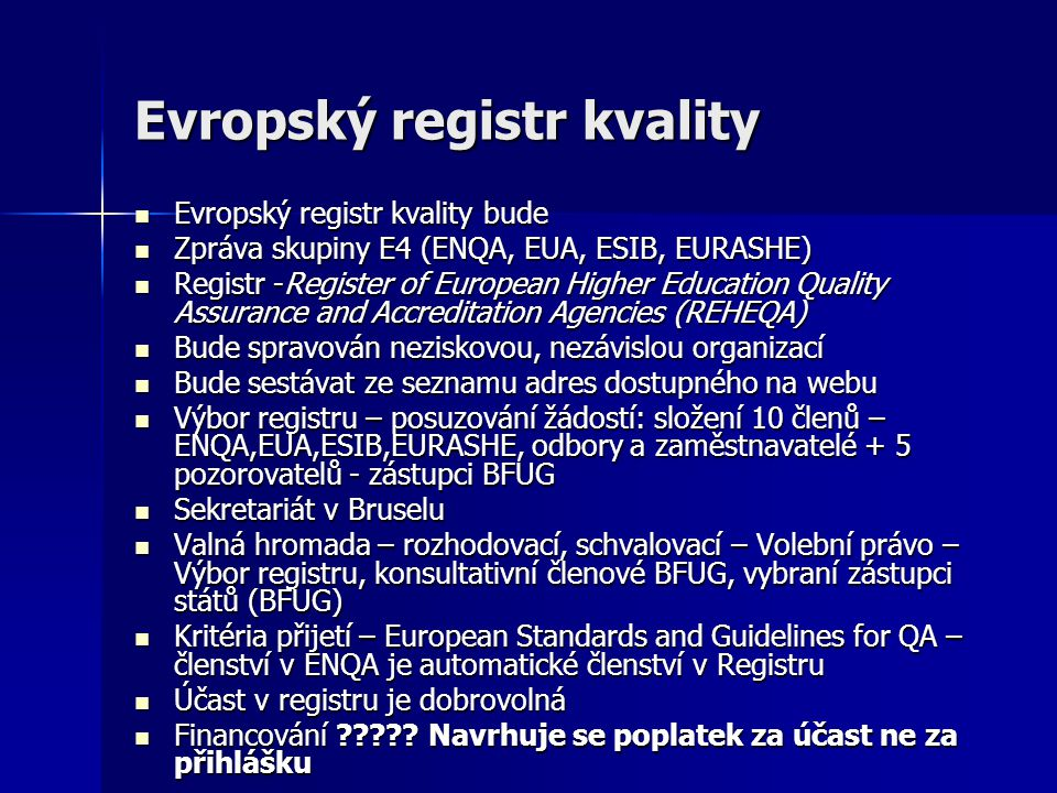 Evropský registr kvality Evropský registr kvality bude Evropský registr kvality bude Zpráva skupiny E4 (ENQA, EUA, ESIB, EURASHE) Zpráva skupiny E4 (ENQA, EUA, ESIB, EURASHE) Registr -Register of European Higher Education Quality Assurance and Accreditation Agencies (REHEQA) Registr -Register of European Higher Education Quality Assurance and Accreditation Agencies (REHEQA) Bude spravován neziskovou, nezávislou organizací Bude spravován neziskovou, nezávislou organizací Bude sestávat ze seznamu adres dostupného na webu Bude sestávat ze seznamu adres dostupného na webu Výbor registru – posuzování žádostí: složení 10 členů – ENQA,EUA,ESIB,EURASHE, odbory a zaměstnavatelé + 5 pozorovatelů - zástupci BFUG Výbor registru – posuzování žádostí: složení 10 členů – ENQA,EUA,ESIB,EURASHE, odbory a zaměstnavatelé + 5 pozorovatelů - zástupci BFUG Sekretariát v Bruselu Sekretariát v Bruselu Valná hromada – rozhodovací, schvalovací – Volební právo – Výbor registru, konsultativní členové BFUG, vybraní zástupci států (BFUG) Valná hromada – rozhodovací, schvalovací – Volební právo – Výbor registru, konsultativní členové BFUG, vybraní zástupci států (BFUG) Kritéria přijetí – European Standards and Guidelines for QA – členství v ENQA je automatické členství v Registru Kritéria přijetí – European Standards and Guidelines for QA – členství v ENQA je automatické členství v Registru Účast v registru je dobrovolná Účast v registru je dobrovolná Financování ????.