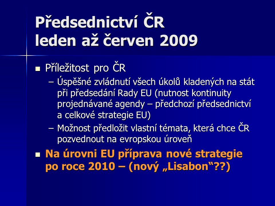"""Předsednictví ČR leden až červen 2009 Příležitost pro ČR Příležitost pro ČR –Úspěšné zvládnutí všech úkolů kladených na stát při předsedání Rady EU (nutnost kontinuity projednávané agendy – předchozí předsednictví a celkové strategie EU) –Možnost předložit vlastní témata, která chce ČR pozvednout na evropskou úroveň Na úrovni EU příprava nové strategie po roce 2010 – (nový """"Lisabon ) Na úrovni EU příprava nové strategie po roce 2010 – (nový """"Lisabon )"""
