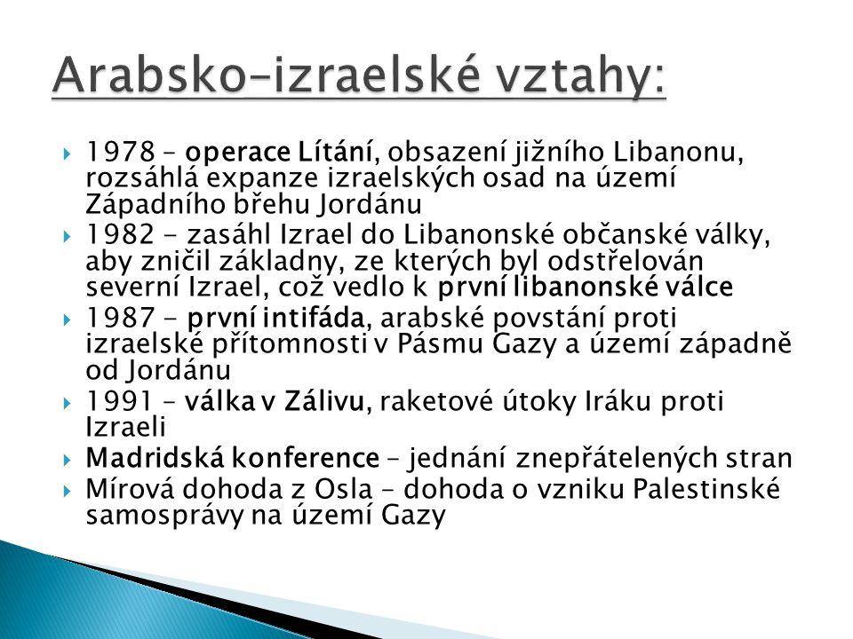  1978 – operace Lítání, obsazení jižního Libanonu, rozsáhlá expanze izraelských osad na území Západního břehu Jordánu  1982 - zasáhl Izrael do Libanonské občanské války, aby zničil základny, ze kterých byl odstřelován severní Izrael, což vedlo k první libanonské válce  1987 - první intifáda, arabské povstání proti izraelské přítomnosti v Pásmu Gazy a území západně od Jordánu  1991 – válka v Zálivu, raketové útoky Iráku proti Izraeli  Madridská konference – jednání znepřátelených stran  Mírová dohoda z Osla – dohoda o vzniku Palestinské samosprávy na území Gazy