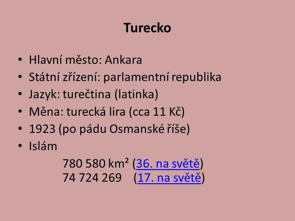 Turecko Hlavní město: Ankara Státní zřízení: parlamentní republika Jazyk: turečtina (latinka) Měna: turecká lira (cca 11 Kč) 1923 (po pádu Osmanské ří