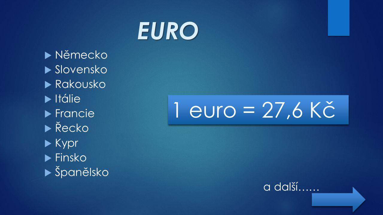 EURO  Německo  Slovensko  Rakousko  Itálie  Francie  Řecko  Kypr  Finsko  Španělsko a další…… 1 euro = 27,6 Kč