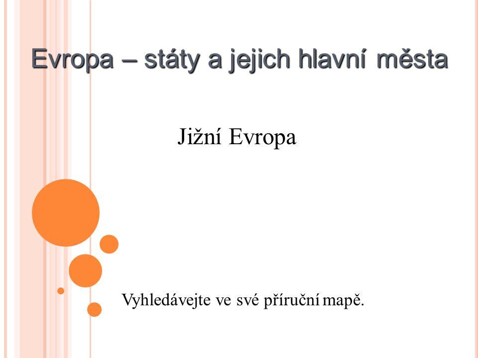 Evropa – státy a jejich hlavní města Vyhledávejte ve své příruční mapě. Jižní Evropa
