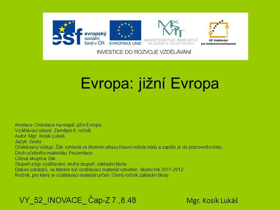 Evropa: jižní Evropa VY_52_INOVACE_ Čap-Z 7.,8.48 Mgr. Kosík Lukáš Anotace: Orientace na mapě: jižní Evropa Vzdělávací oblast: Zeměpis 8. ročník Autor