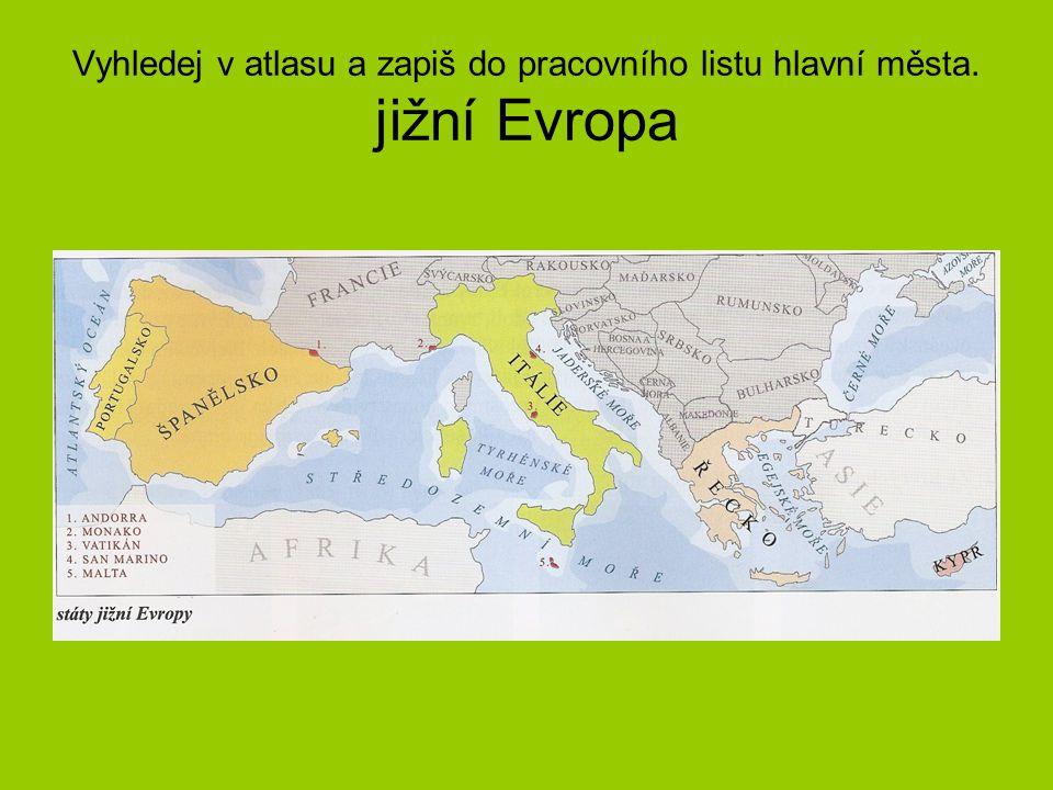 Vyhledej v atlasu a zapiš do pracovního listu hlavní města. jižní Evropa