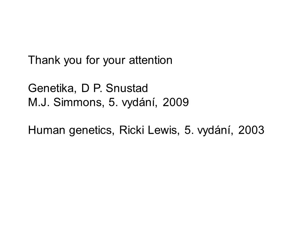 Thank you for your attention Genetika, D P. Snustad M.J. Simmons, 5. vydání, 2009 Human genetics, Ricki Lewis, 5. vydání, 2003