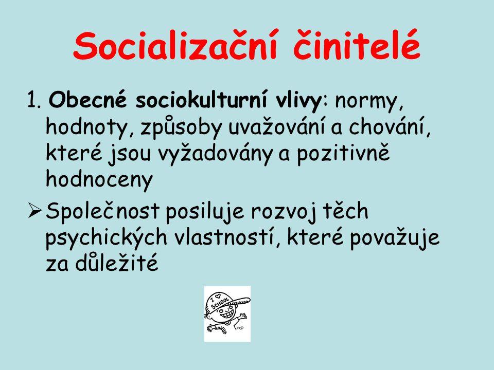 Socializační činitelé 1. Obecné sociokulturní vlivy: normy, hodnoty, způsoby uvažování a chování, které jsou vyžadovány a pozitivně hodnoceny  Společ