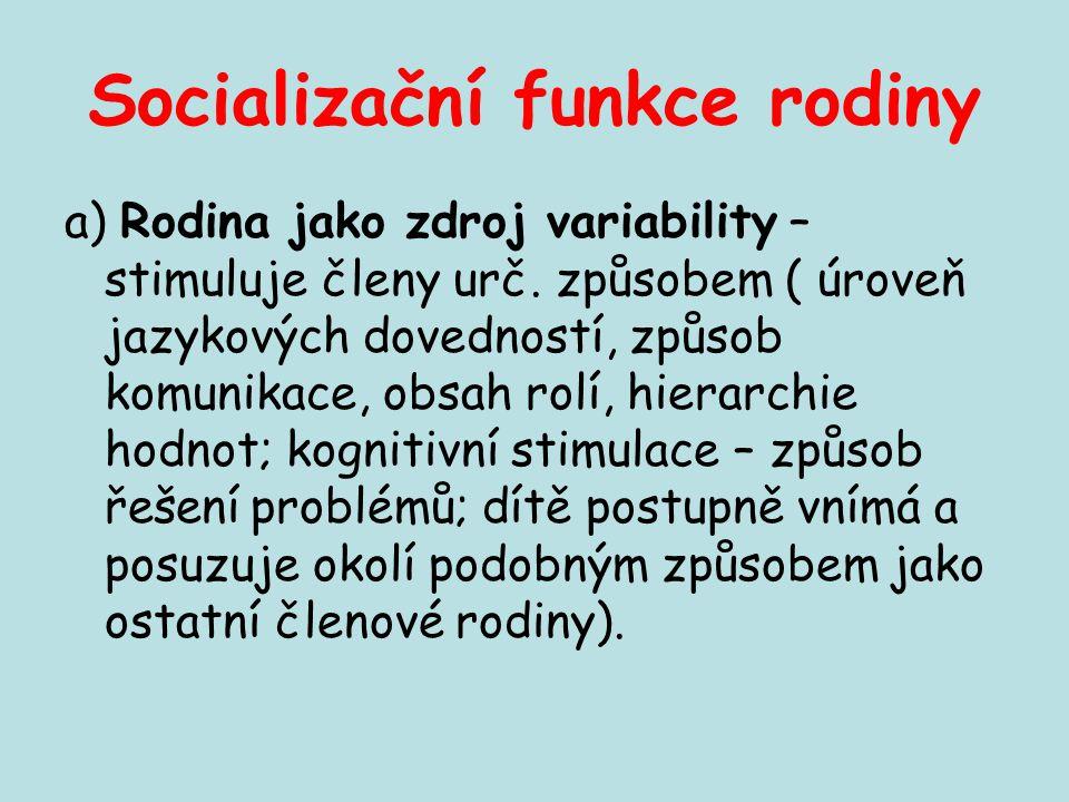 Socializační funkce rodiny a) Rodina jako zdroj variability – stimuluje členy urč. způsobem ( úroveň jazykových dovedností, způsob komunikace, obsah r