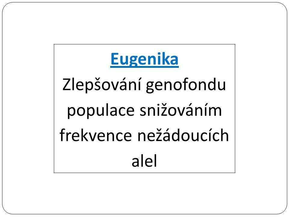 Eugenika Zlepšování genofondu populace snižováním frekvence nežádoucích alel