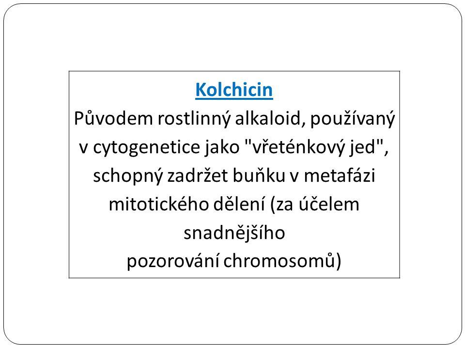 Kolchicin Původem rostlinný alkaloid, používaný v cytogenetice jako vřeténkový jed , schopný zadržet buňku v metafázi mitotického dělení (za účelem snadnějšího pozorování chromosomů)