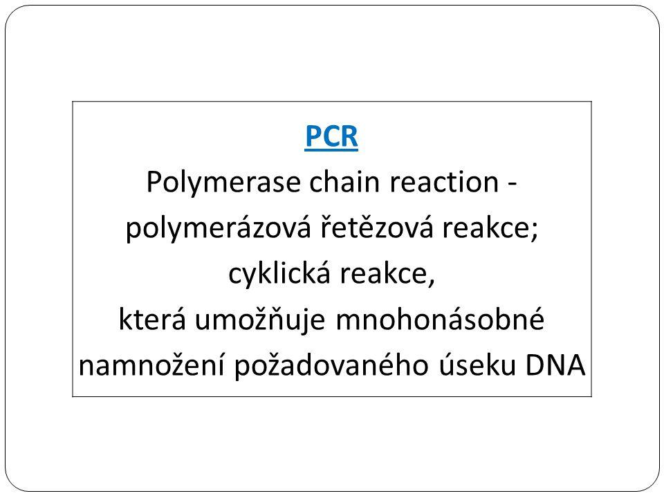 PCR Polymerase chain reaction - polymerázová řetězová reakce; cyklická reakce, která umožňuje mnohonásobné namnožení požadovaného úseku DNA
