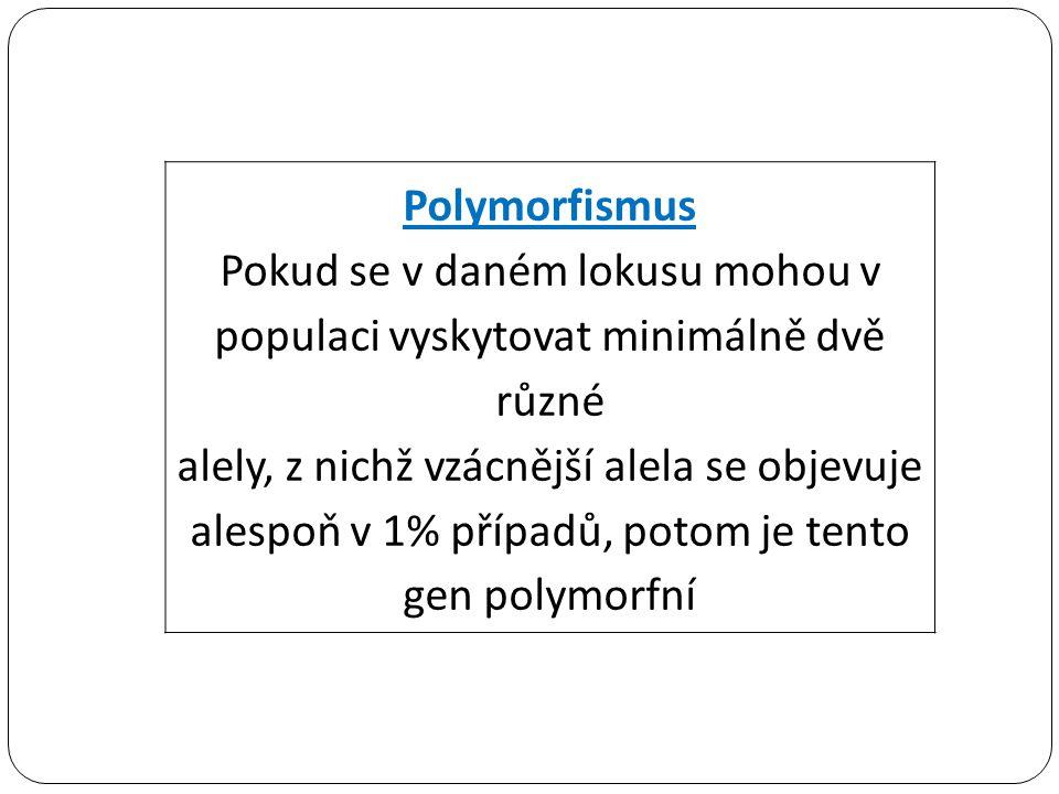 Polymorfismus Pokud se v daném lokusu mohou v populaci vyskytovat minimálně dvě různé alely, z nichž vzácnější alela se objevuje alespoň v 1% případů, potom je tento gen polymorfní