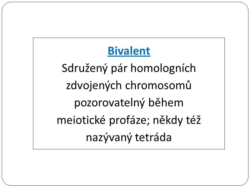 Bivalent Sdružený pár homologních zdvojených chromosomů pozorovatelný během meiotické profáze; někdy též nazývaný tetráda