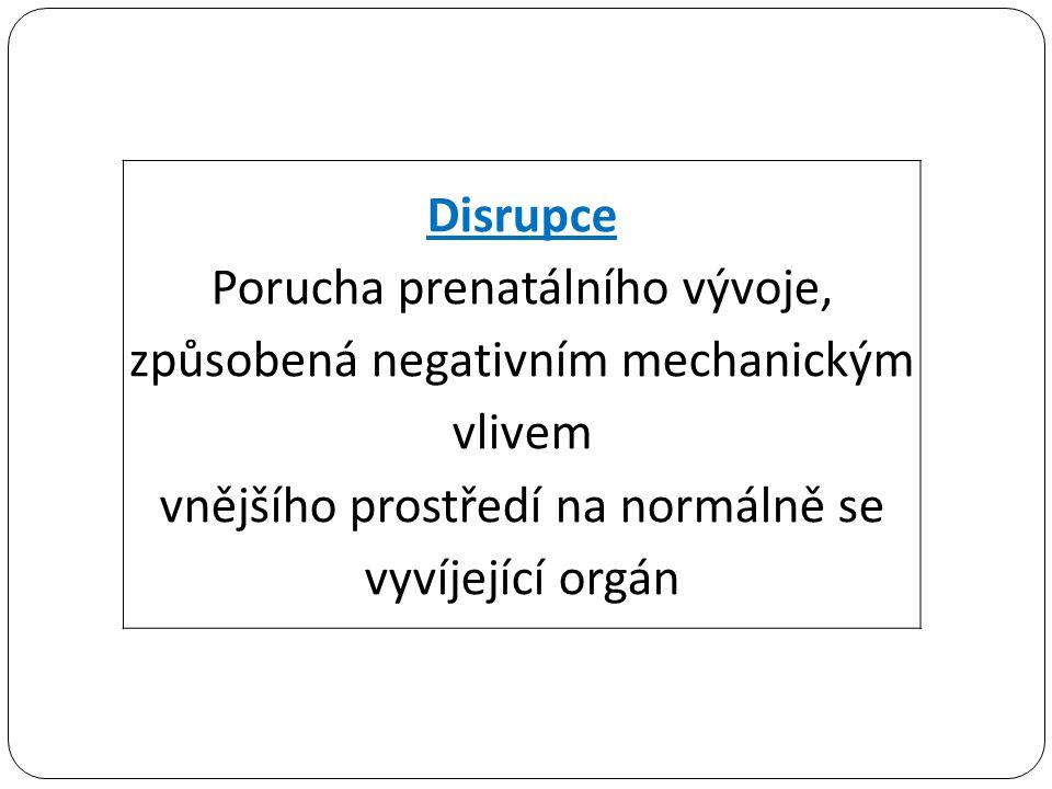 Disrupce Porucha prenatálního vývoje, způsobená negativním mechanickým vlivem vnějšího prostředí na normálně se vyvíjející orgán