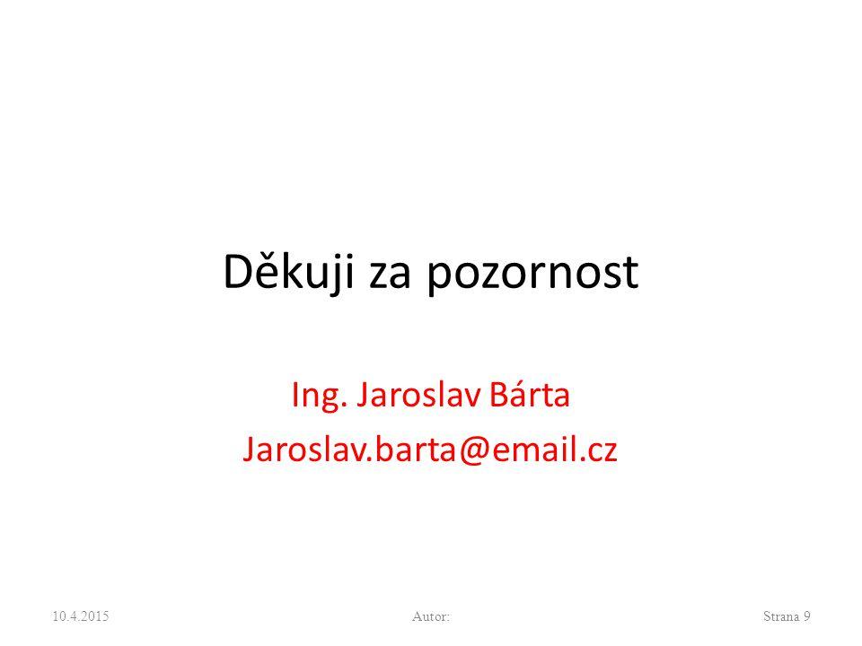 Děkuji za pozornost Ing. Jaroslav Bárta Jaroslav.barta@email.cz 10.4.2015Autor:Strana 9