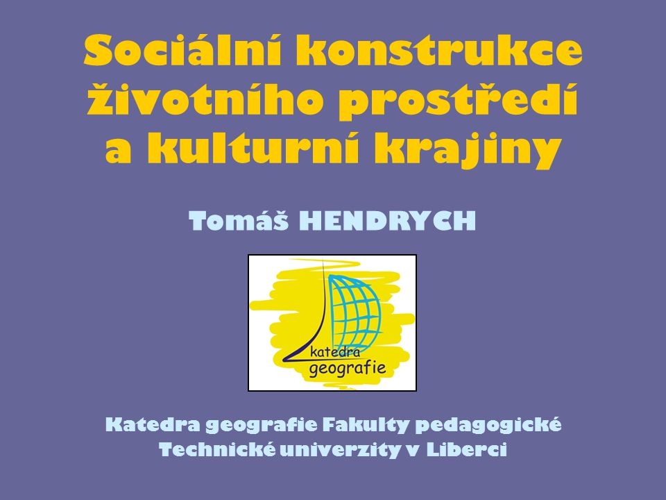 Sociální konstrukce životního prostředí a kulturní krajiny Katedra geografie Fakulty pedagogické Technické univerzity v Liberci Tomáš HENDRYCH