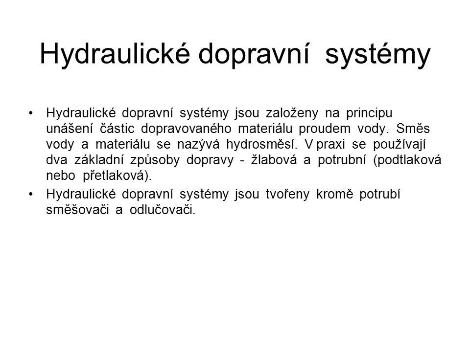 Hydraulické dopravní systémy Hydraulické dopravní systémy jsou založeny na principu unášení částic dopravovaného materiálu proudem vody. Směs vody a m