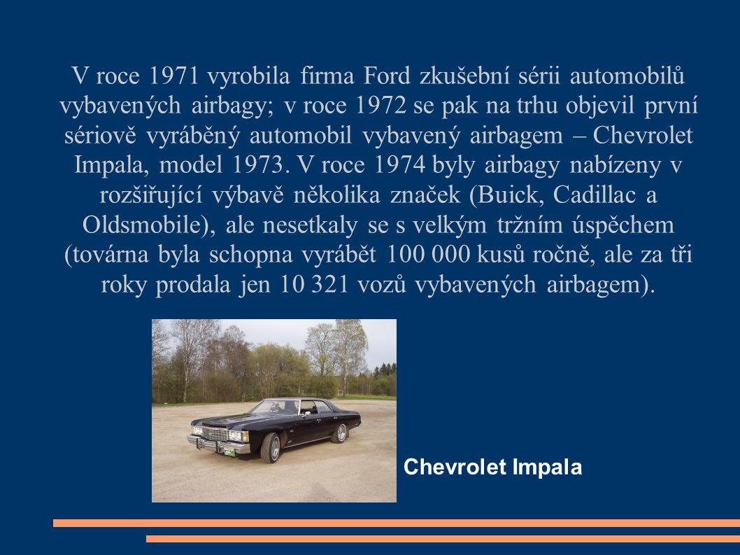 V roce 1971 vyrobila firma Ford zkušební sérii automobilů vybavených airbagy; v roce 1972 se pak na trhu objevil první sériově vyráběný automobil vybavený airbagem – Chevrolet Impala, model 1973.