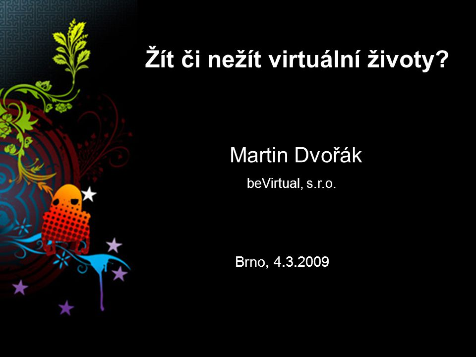 Žít či nežít virtuální životy? Martin Dvořák beVirtual, s.r.o. Brno, 4.3.2009