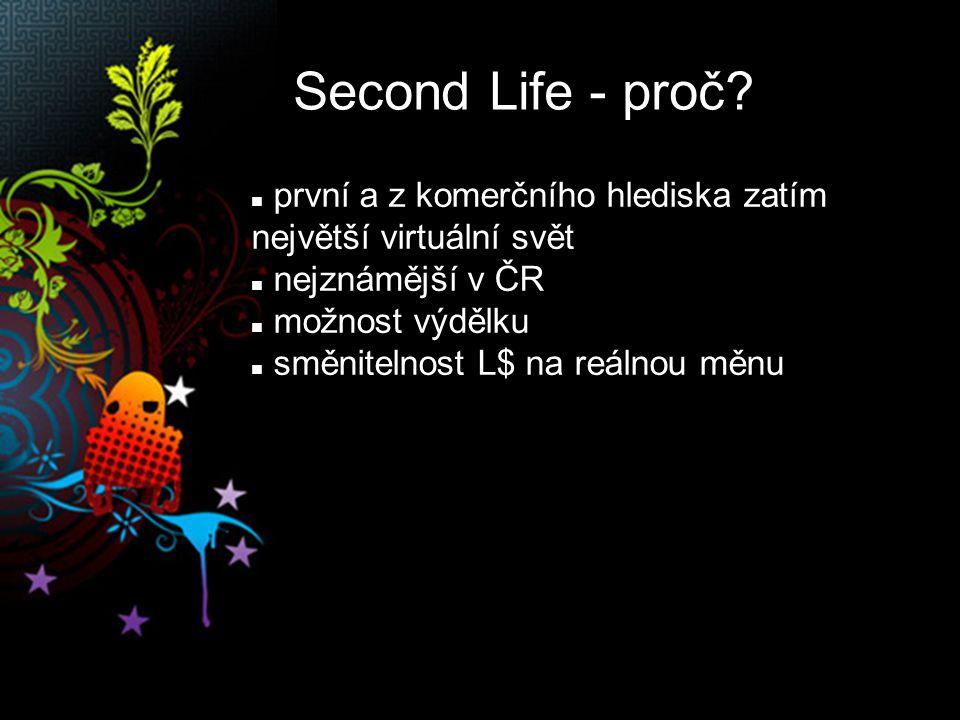 Second Life - proč? první a z komerčního hlediska zatím největší virtuální svět nejznámější v ČR možnost výdělku směnitelnost L$ na reálnou měnu