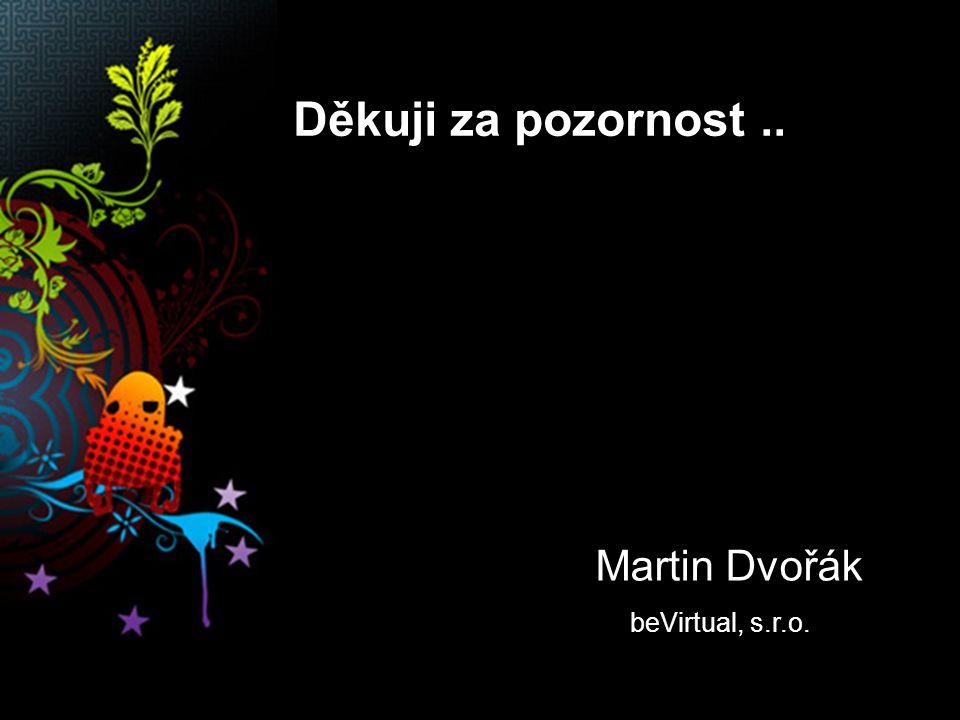 Děkuji za pozornost.. Martin Dvořák beVirtual, s.r.o.