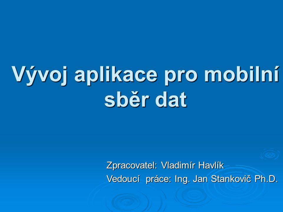 Vývoj aplikace pro mobilní sběr dat Zpracovatel: Vladimír Havlík Vedoucí práce: Ing. Jan Stankovič Ph.D.