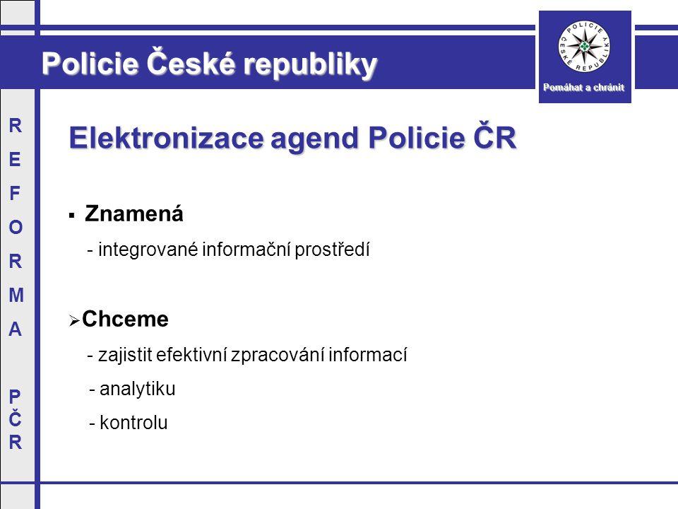 Policie České republiky Pomáhat a chránit REFORMAPČRREFORMAPČR Elektronizace agend Policie ČR  Znamená - integrované informační prostředí  Chceme - zajistit efektivní zpracování informací - analytiku - kontrolu