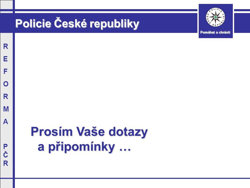 Policie České republiky Pomáhat a chránit REFORMAPČRREFORMAPČR Prosím Vaše dotazy Prosím Vaše dotazy a připomínky … a připomínky …