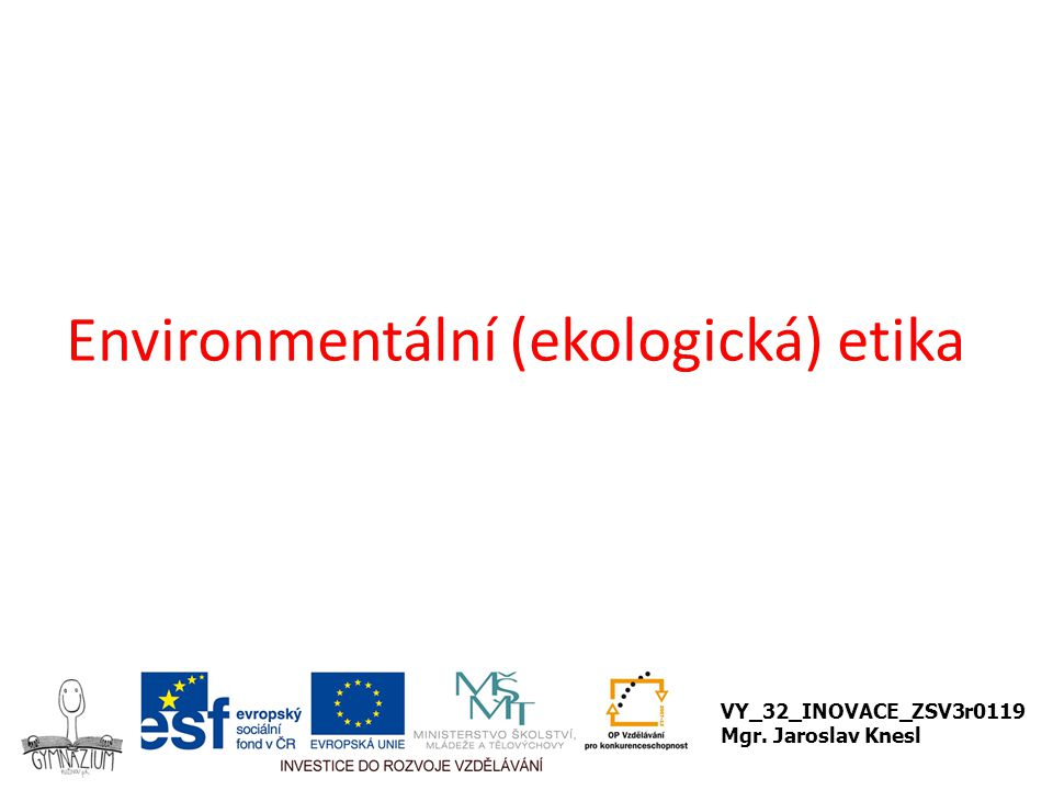 Environmentální etika Zabývá vztahem člověka k jeho prostředí K zamyšlení: Co si myslíte o následujícím citátu.
