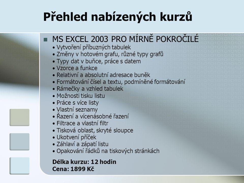Přehled nabízených kurzů MS EXCEL 2003 PRO MÍRNĚ POKROČILÉ Vytvoření příbuzných tabulek Změny v hotovém grafu, různé typy grafů Typy dat v buňce, prác