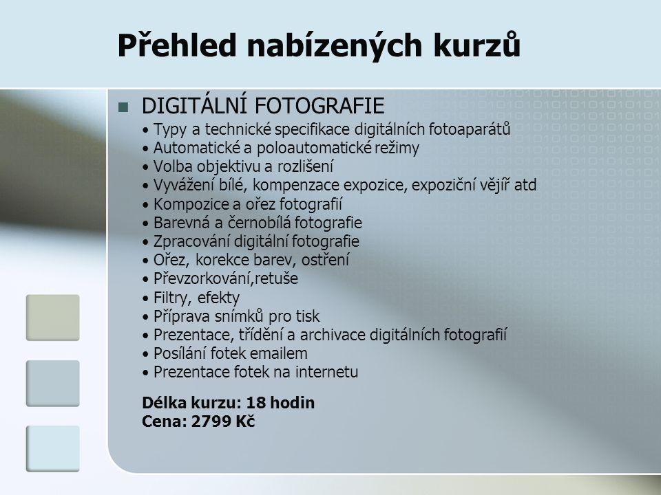 Přehled nabízených kurzů DIGITÁLNÍ FOTOGRAFIE Typy a technické specifikace digitálních fotoaparátů Automatické a poloautomatické režimy Volba objektivu a rozlišení Vyvážení bílé, kompenzace expozice, expoziční vějíř atd Kompozice a ořez fotografií Barevná a černobílá fotografie Zpracování digitální fotografie Ořez, korekce barev, ostření Převzorkování,retuše Filtry, efekty Příprava snímků pro tisk Prezentace, třídění a archivace digitálních fotografií Posílání fotek emailem Prezentace fotek na internetu Délka kurzu: 18 hodin Cena: 2799 Kč