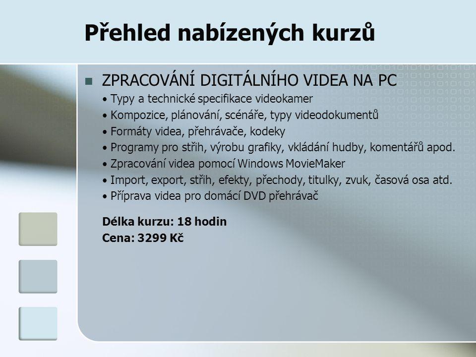 Přehled nabízených kurzů ZPRACOVÁNÍ DIGITÁLNÍHO VIDEA NA PC Typy a technické specifikace videokamer Kompozice, plánování, scénáře, typy videodokumentů Formáty videa, přehrávače, kodeky Programy pro střih, výrobu grafiky, vkládání hudby, komentářů apod.