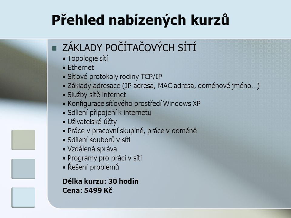 Přehled nabízených kurzů ZÁKLADY POČÍTAČOVÝCH SÍTÍ Topologie sítí Ethernet Síťové protokoly rodiny TCP/IP Základy adresace (IP adresa, MAC adresa, doménové jméno…) Služby sítě internet Konfigurace síťového prostředí Windows XP Sdílení připojení k internetu Uživatelské účty Práce v pracovní skupině, práce v doméně Sdílení souborů v síti Vzdálená správa Programy pro práci v síti Řešení problémů Délka kurzu: 30 hodin Cena: 5499 Kč